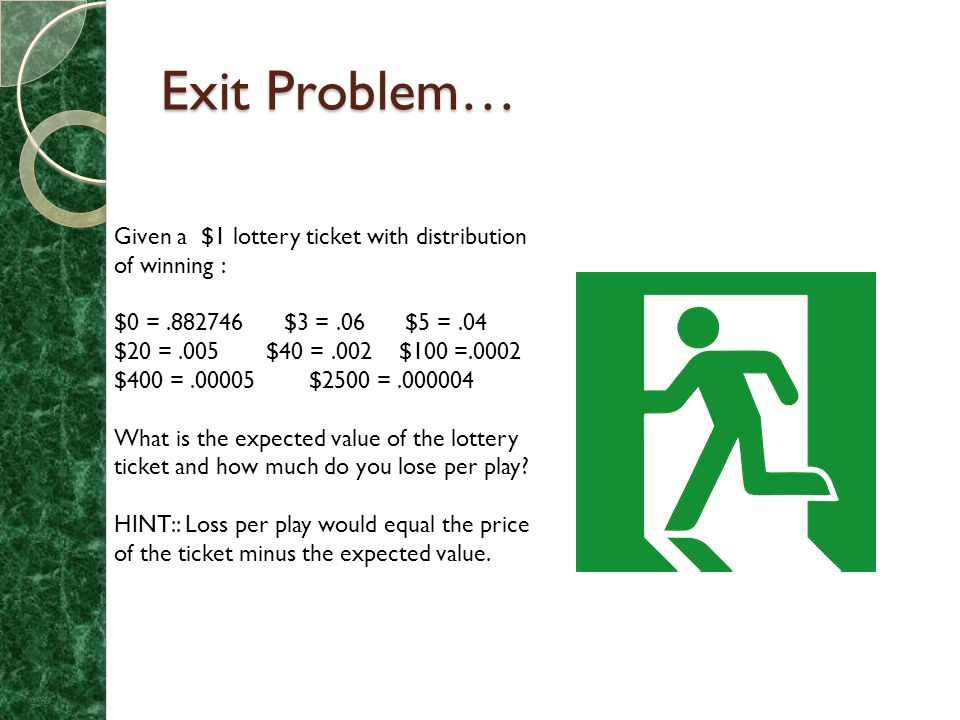 Exit Problem… Given a $1 lottery ticket with distribution of winning : $0 =.882746 $3 =.06 $5 =.04 $20 =.005 $40 =.002 $100 =.0002 $400 =.00005 $2500