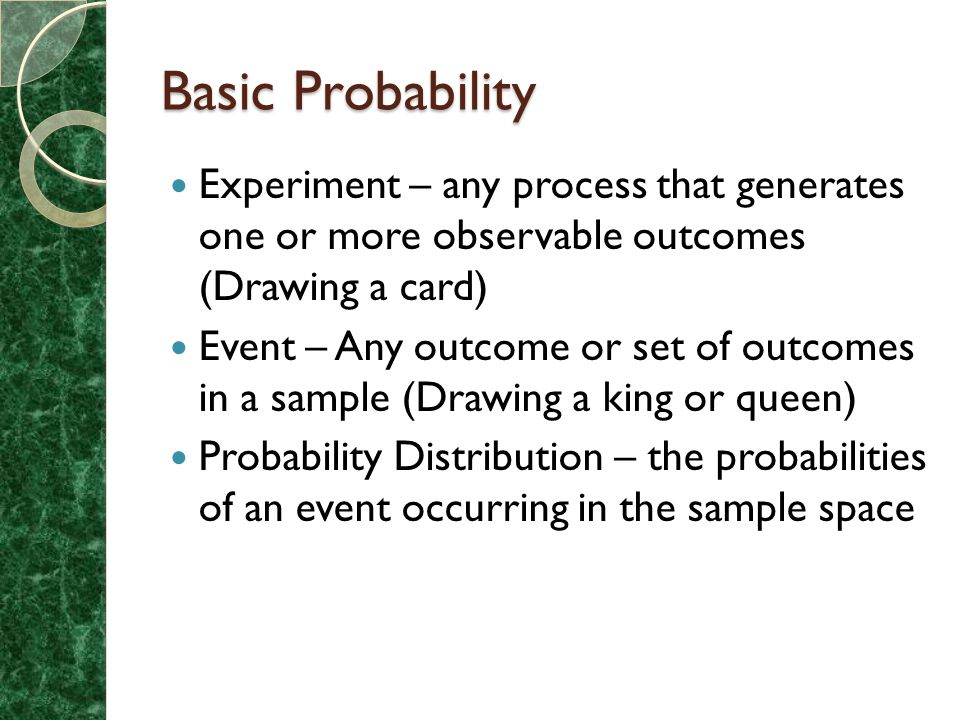 Basic Probability Experiment – any process that generates one or more observable outcomes (Drawing a card) Event – Any outcome or set of outcomes in a sample (Drawing a king or queen) Probability Distribution – the probabilities of an event occurring in the sample space