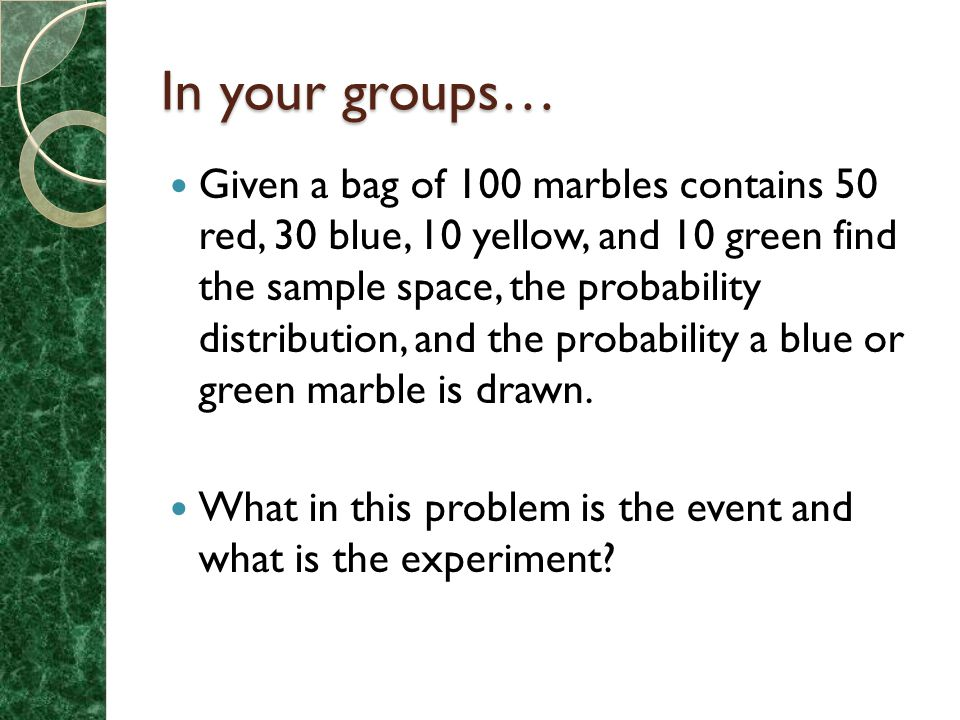 In your groups… Given a bag of 100 marbles contains 50 red, 30 blue, 10 yellow, and 10 green find the sample space, the probability distribution, and