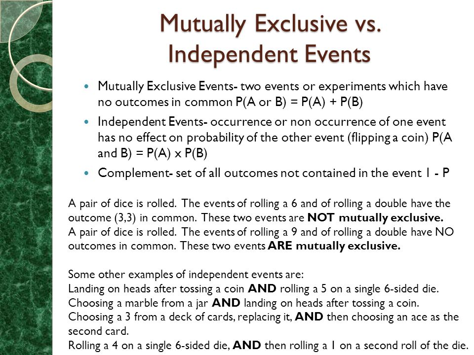 Mutually Exclusive vs. Independent Events Mutually Exclusive Events- two events or experiments which have no outcomes in common P(A or B) = P(A) + P(B