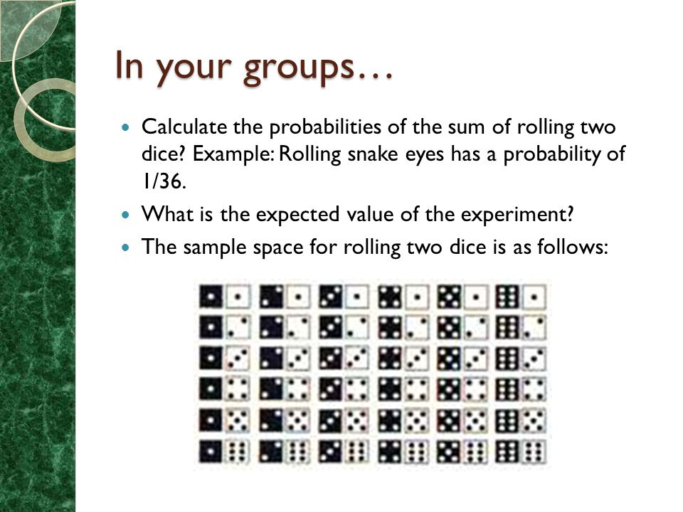 In your groups… Calculate the probabilities of the sum of rolling two dice? Example: Rolling snake eyes has a probability of 1/36. What is the expecte