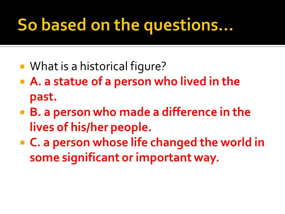  What is a historical figure?  A. a statue of a person who lived in the past.  B. a person who made a difference in the lives of his/her people. 