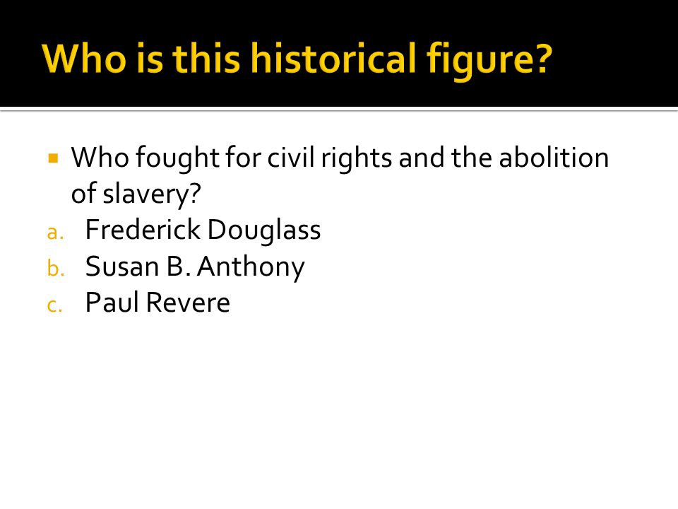  Who fought for civil rights and the abolition of slavery? a. Frederick Douglass b. Susan B. Anthony c. Paul Revere