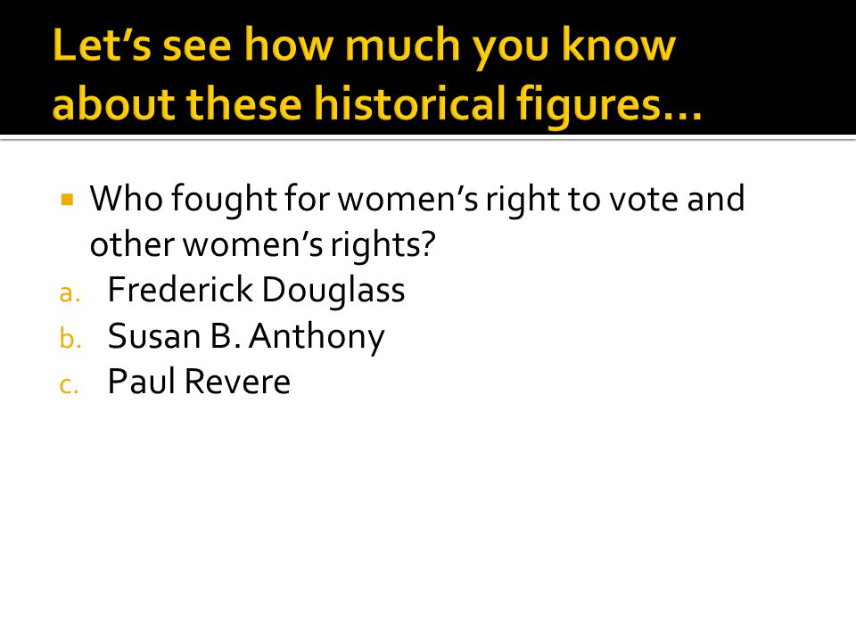  Who fought for women's right to vote and other women's rights? a. Frederick Douglass b. Susan B. Anthony c. Paul Revere