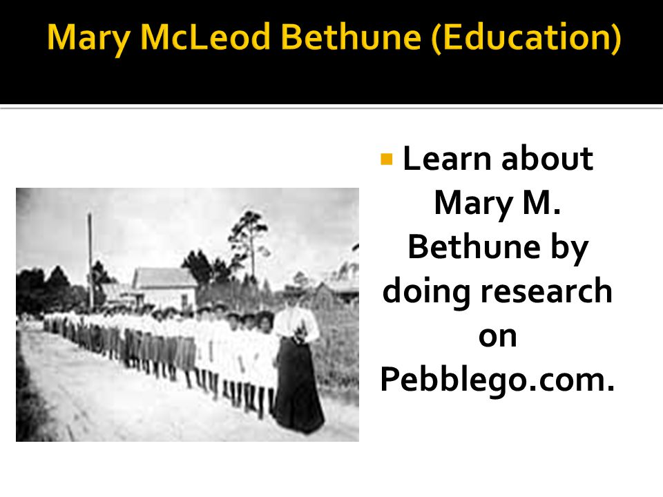  Learn about Mary M. Bethune by doing research on Pebblego.com.