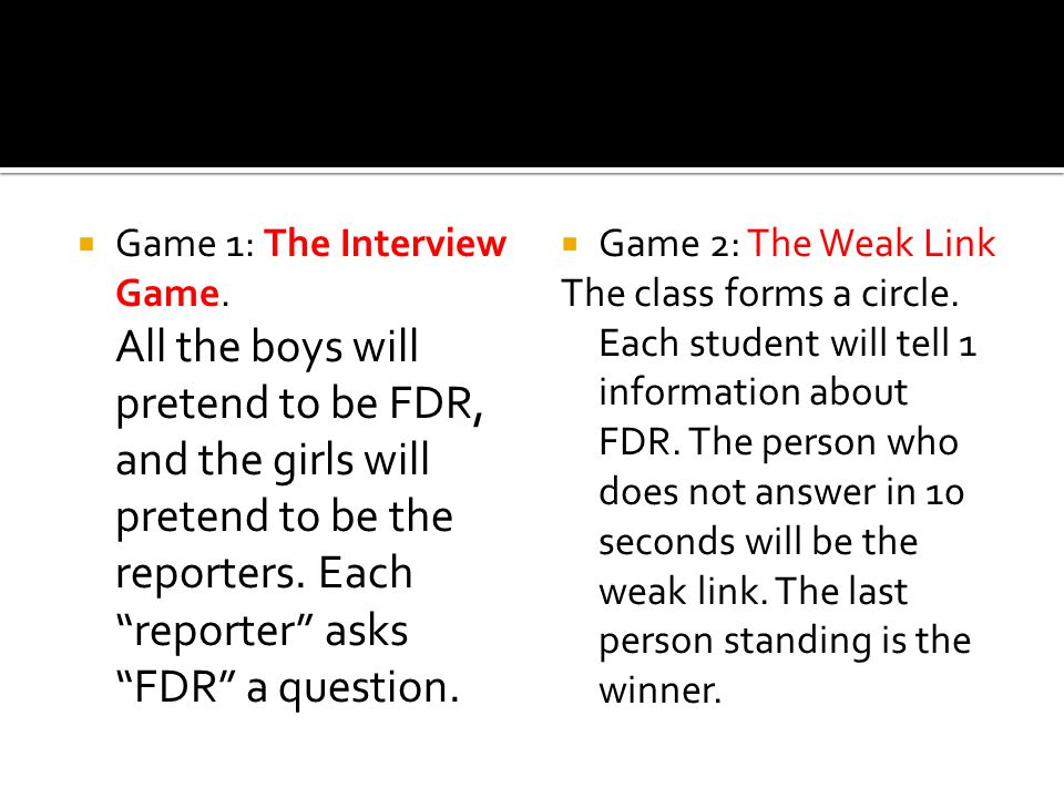 " Game 1: The Interview Game. All the boys will pretend to be FDR, and the girls will pretend to be the reporters. Each ""reporter"" asks ""FDR"" a questi"