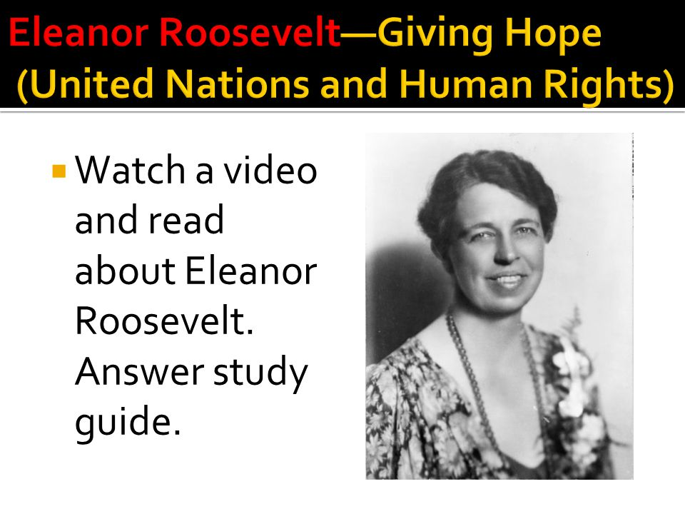  Watch a video and read about Eleanor Roosevelt. Answer study guide.
