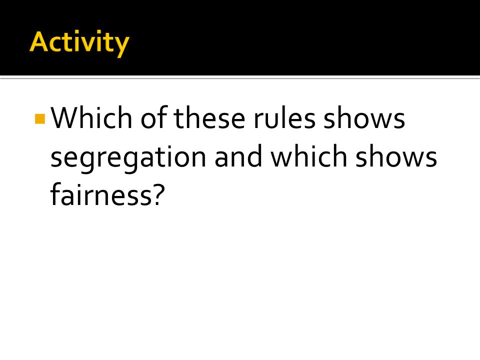  Which of these rules shows segregation and which shows fairness?