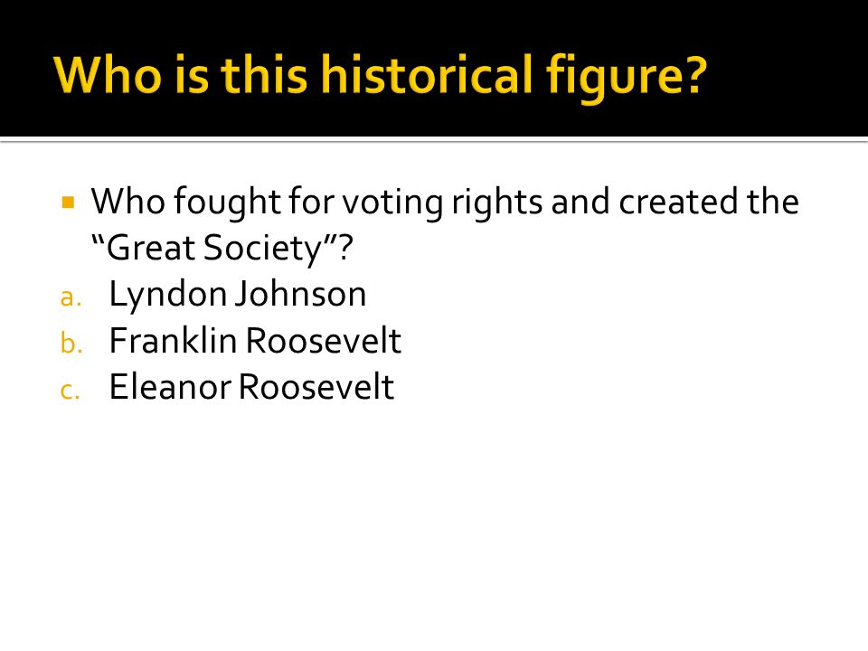 " Who fought for voting rights and created the ""Great Society""? a. Lyndon Johnson b. Franklin Roosevelt c. Eleanor Roosevelt"