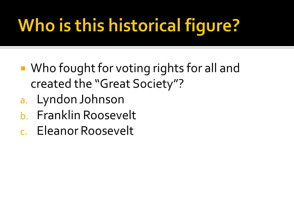 " Who fought for voting rights for all and created the ""Great Society""? a. Lyndon Johnson b. Franklin Roosevelt c. Eleanor Roosevelt"
