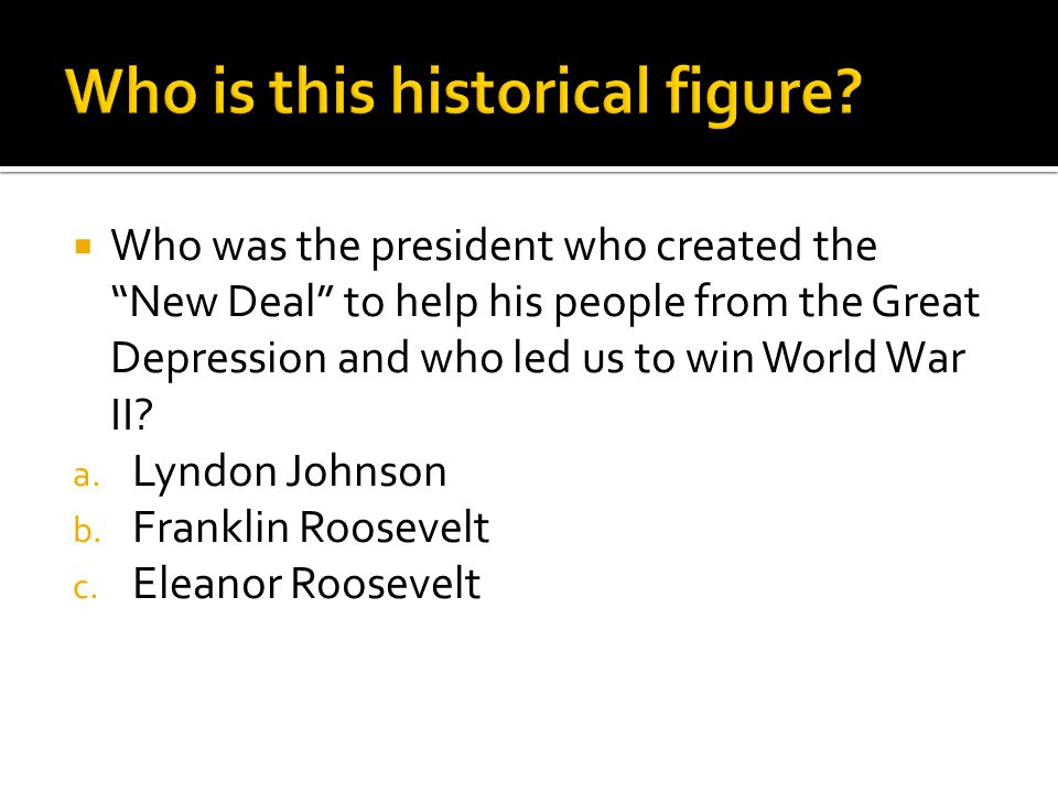 " Who was the president who created the ""New Deal"" to help his people from the Great Depression and who led us to win World War II? a. Lyndon Johnson"