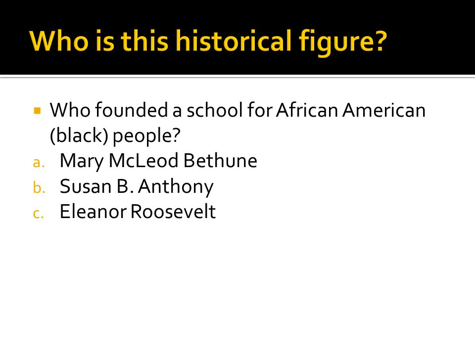  Who founded a school for African American (black) people? a. Mary McLeod Bethune b. Susan B. Anthony c. Eleanor Roosevelt