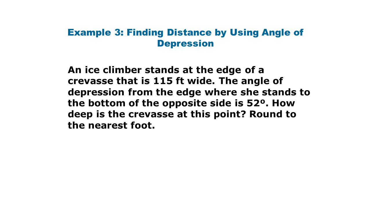 Example 3: Finding Distance by Using Angle of Depression An ice climber stands at the edge of a crevasse that is 115 ft wide.