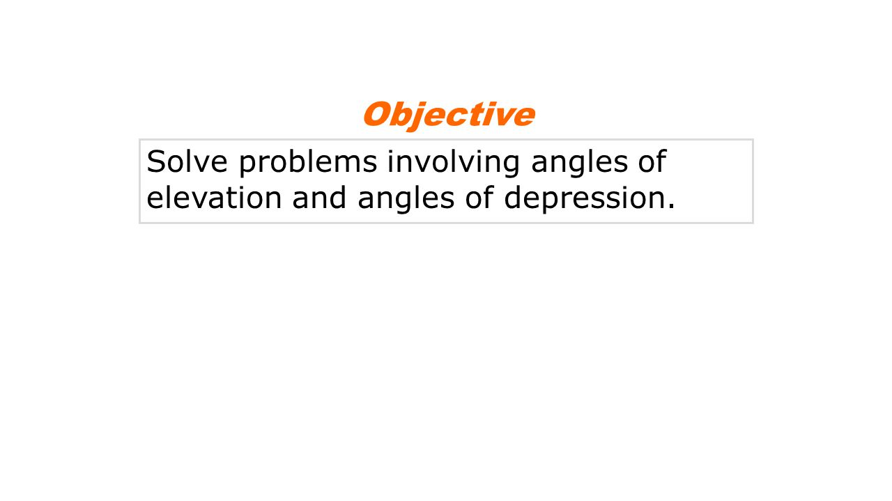 Solve problems involving angles of elevation and angles of depression. Objective