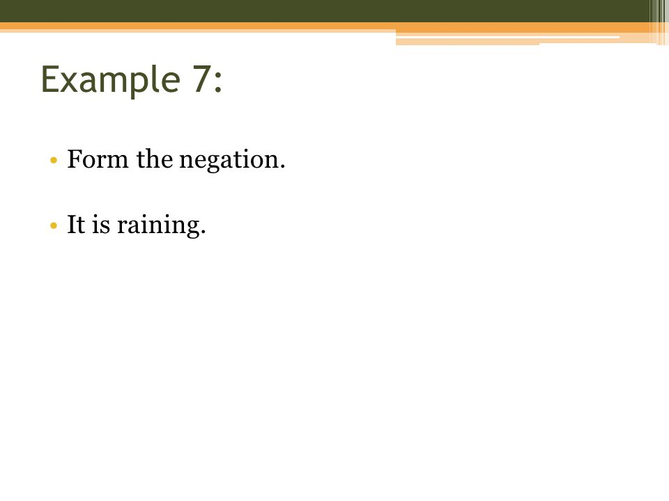 Example 7: Form the negation. It is raining.