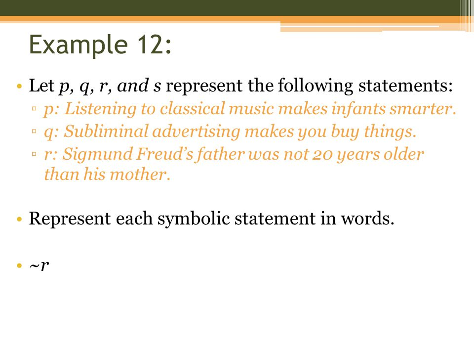 Example 12: Let p, q, r, and s represent the following statements: ▫p: Listening to classical music makes infants smarter. ▫q: Subliminal advertising