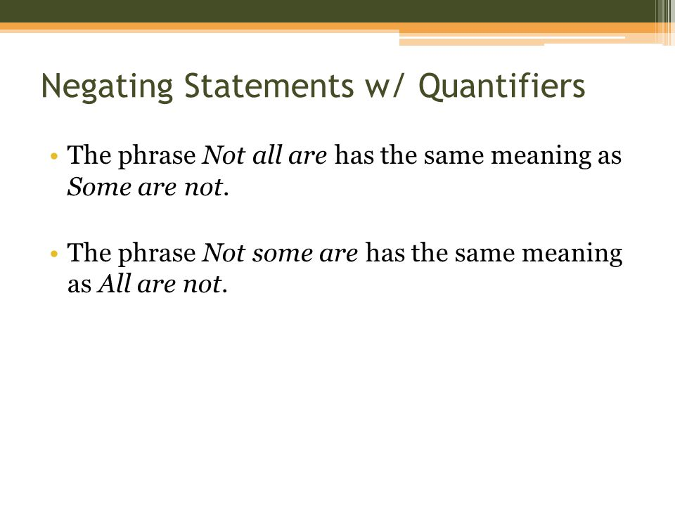 Negating Statements w/ Quantifiers The phrase Not all are has the same meaning as Some are not. The phrase Not some are has the same meaning as All ar