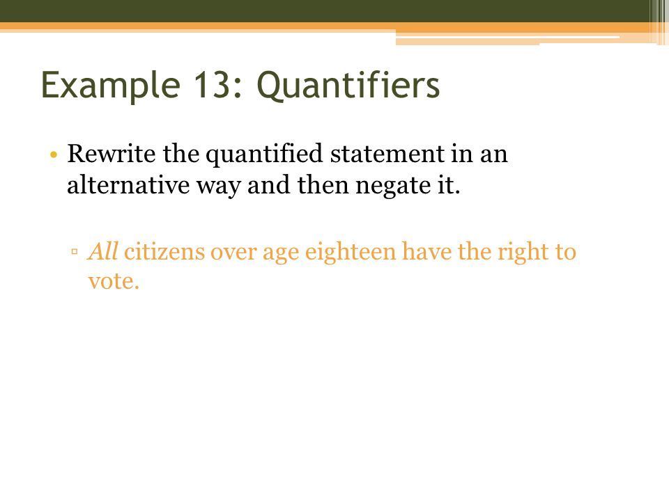 Example 13: Quantifiers Rewrite the quantified statement in an alternative way and then negate it. ▫All citizens over age eighteen have the right to v