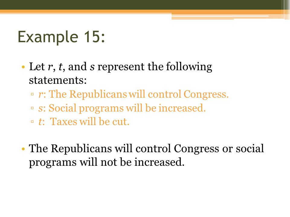 Example 15: Let r, t, and s represent the following statements: ▫r: The Republicans will control Congress. ▫s: Social programs will be increased. ▫t: