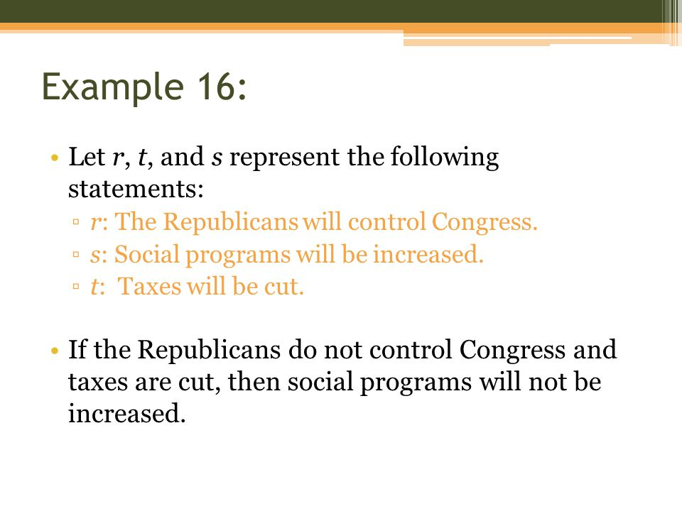 Example 16: Let r, t, and s represent the following statements: ▫r: The Republicans will control Congress. ▫s: Social programs will be increased. ▫t: