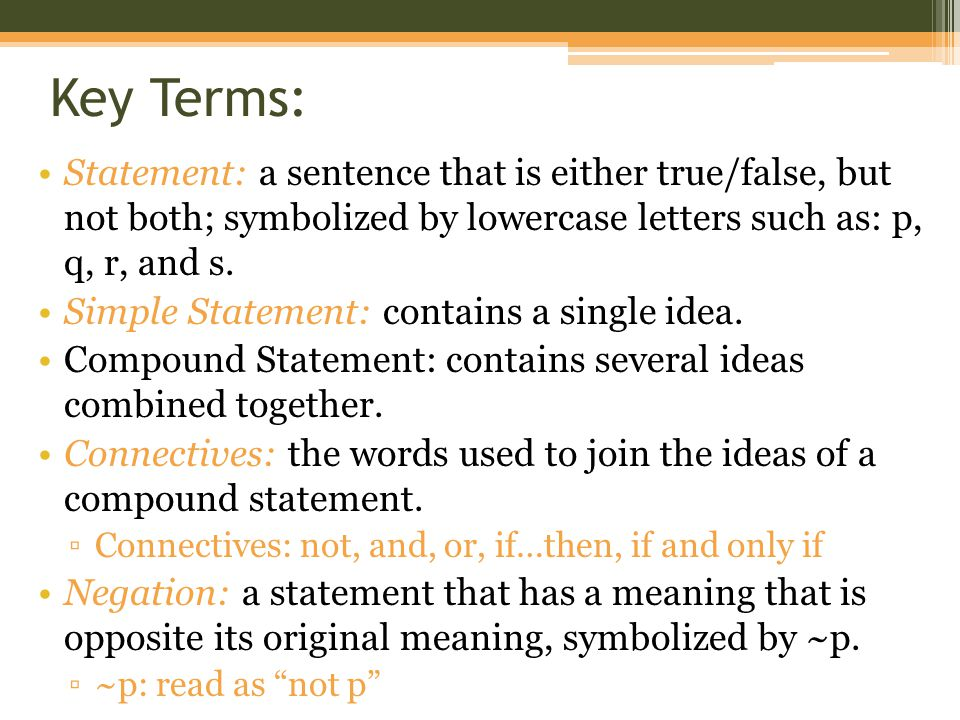 Key Terms: Statement: a sentence that is either true/false, but not both; symbolized by lowercase letters such as: p, q, r, and s. Simple Statement: c