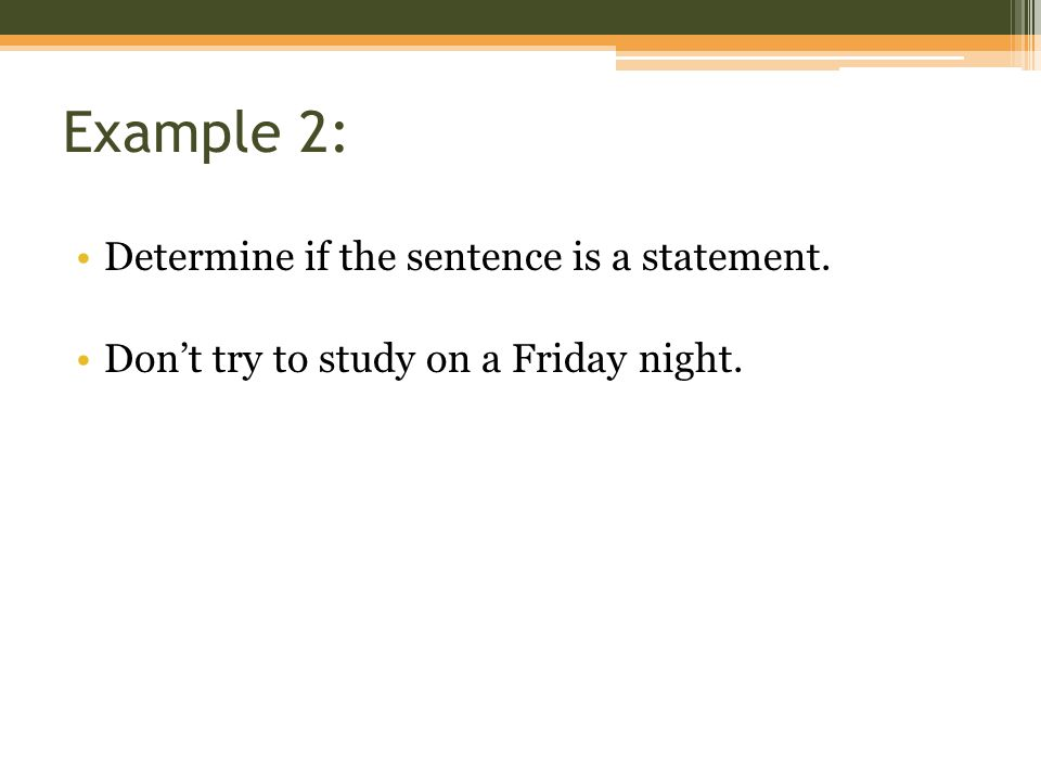 Example 2: Determine if the sentence is a statement. Don't try to study on a Friday night.
