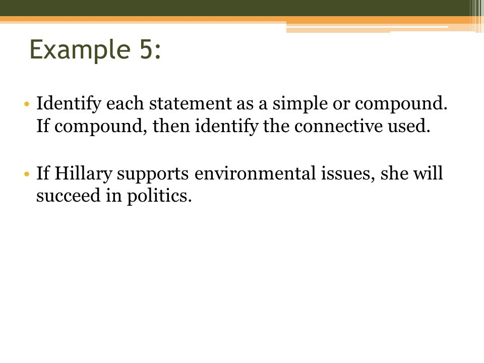 Example 5: Identify each statement as a simple or compound. If compound, then identify the connective used. If Hillary supports environmental issues,