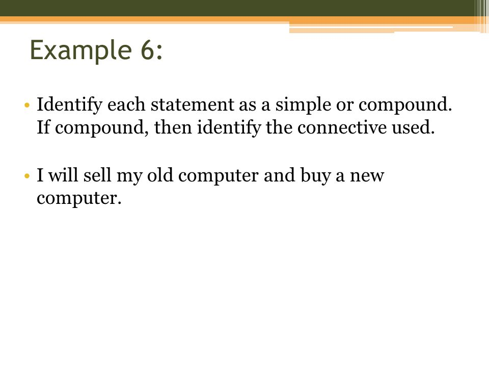 Example 6: Identify each statement as a simple or compound. If compound, then identify the connective used. I will sell my old computer and buy a new