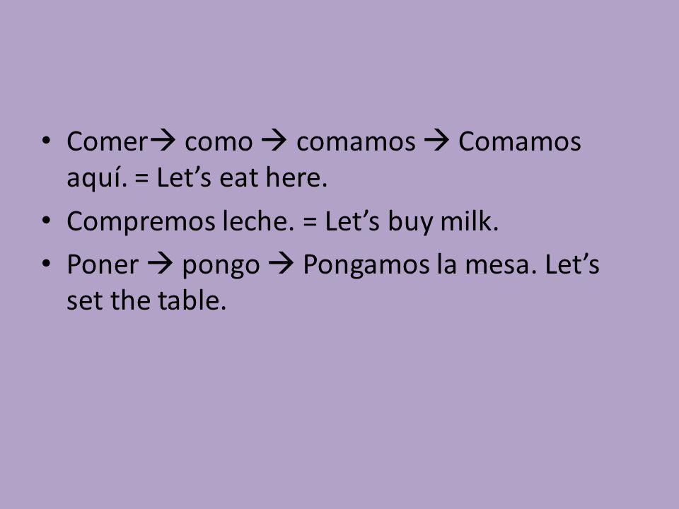Comer  como  comamos  Comamos aquí. = Let's eat here. Compremos leche. = Let's buy milk. Poner  pongo  Pongamos la mesa. Let's set the table.