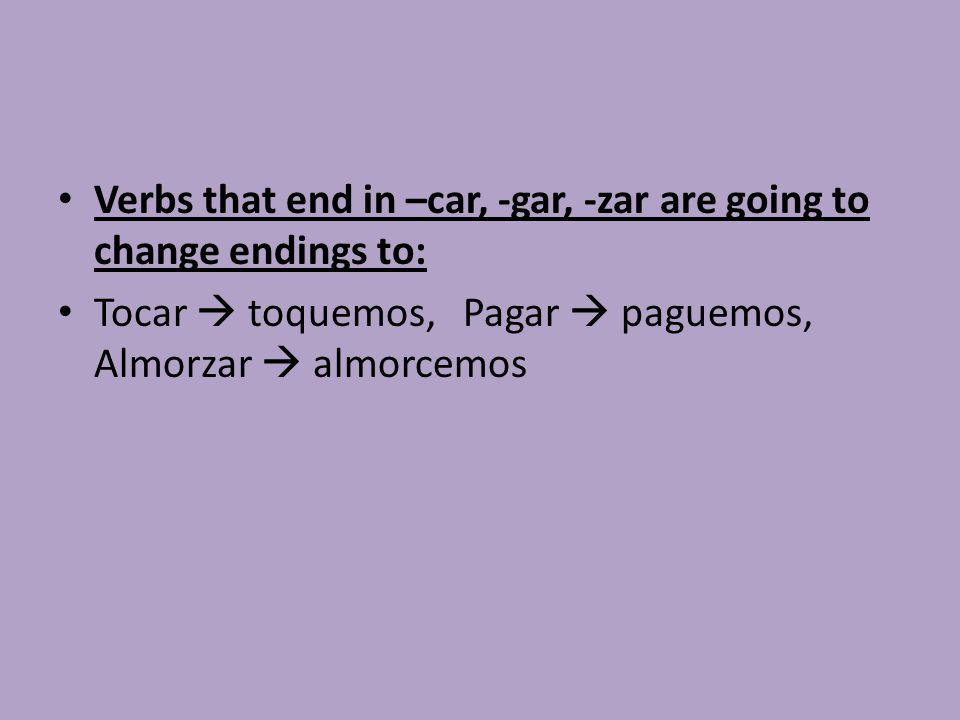 Verbs that end in –car, -gar, -zar are going to change endings to: Tocar  toquemos, Pagar  paguemos, Almorzar  almorcemos