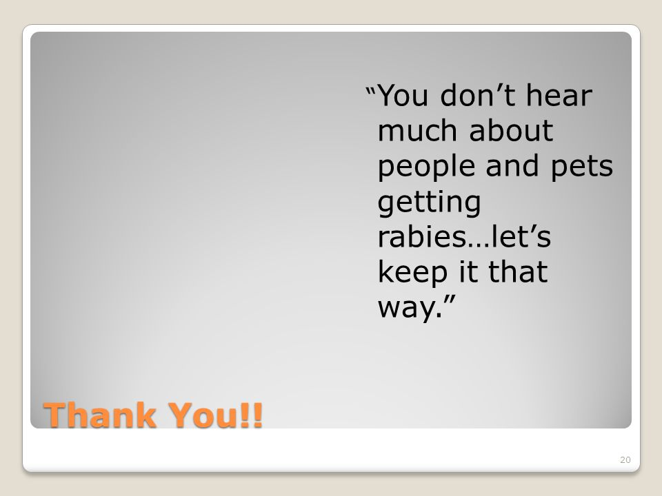 Thank You!! You don't hear much about people and pets getting rabies…let's keep it that way. 20