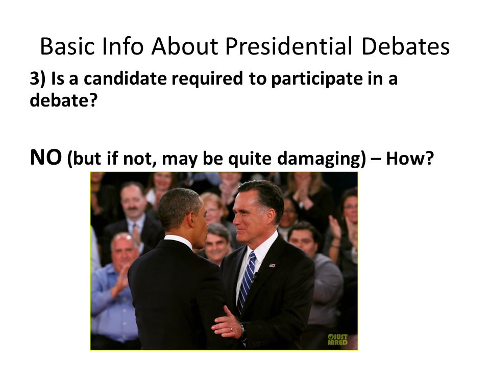 Basic Info About Presidential Debates 3) Is a candidate required to participate in a debate.