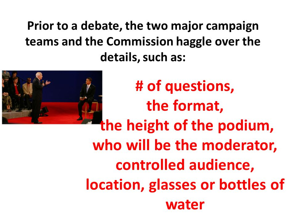 Prior to a debate, the two major campaign teams and the Commission haggle over the details, such as: # of questions, the format, the height of the podium, who will be the moderator, controlled audience, location, glasses or bottles of water