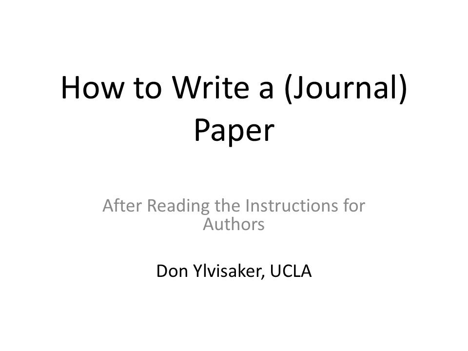 How to Write a (Journal) Paper After Reading the Instructions for Authors Don Ylvisaker, UCLA