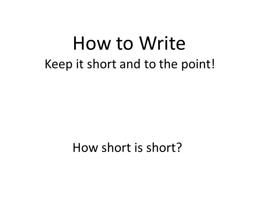 How to Write Keep it short and to the point! How short is short