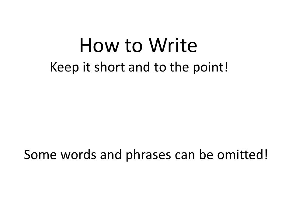How to Write Keep it short and to the point! Some words and phrases can be omitted!