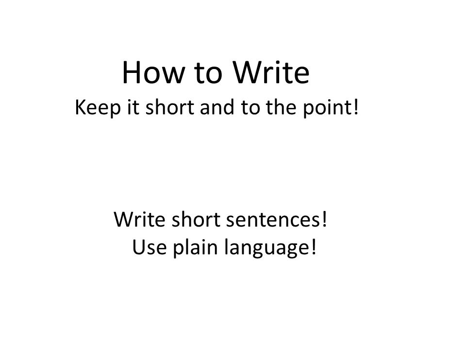 How to Write Keep it short and to the point! Write short sentences! Use plain language!