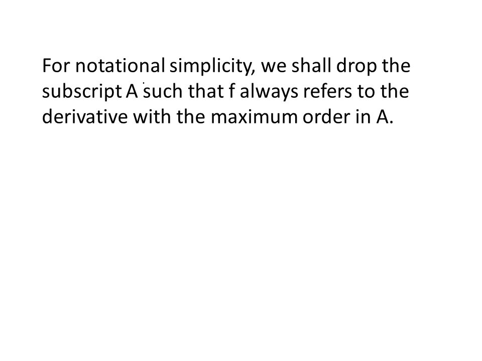 . For notational simplicity, we shall drop the subscript A such that f always refers to the derivative with the maximum order in A.