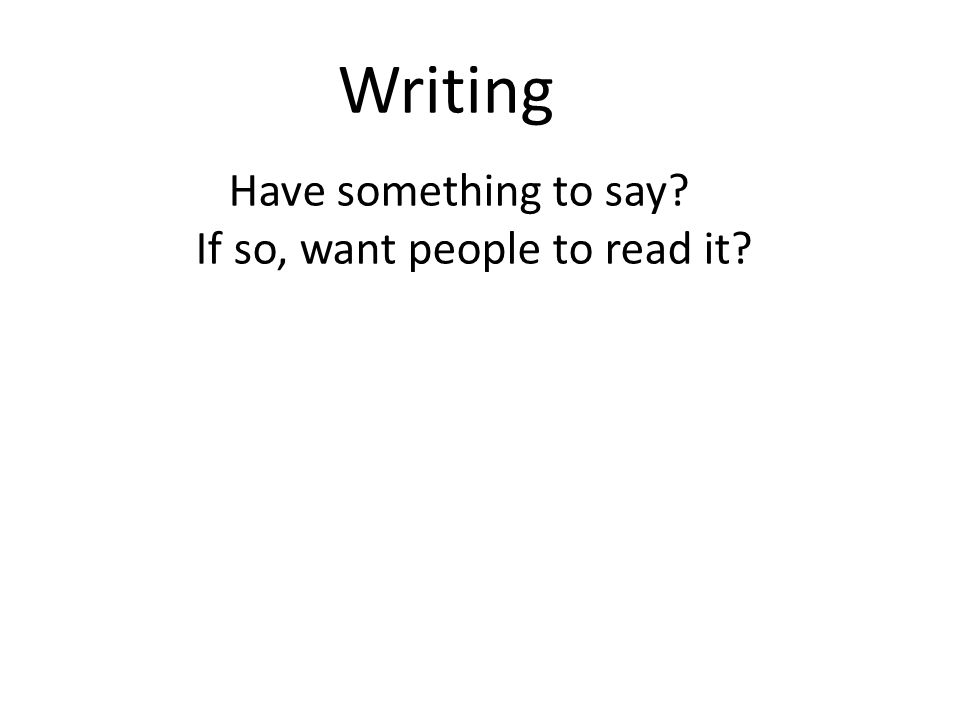 Writing Have something to say If so, want people to read it