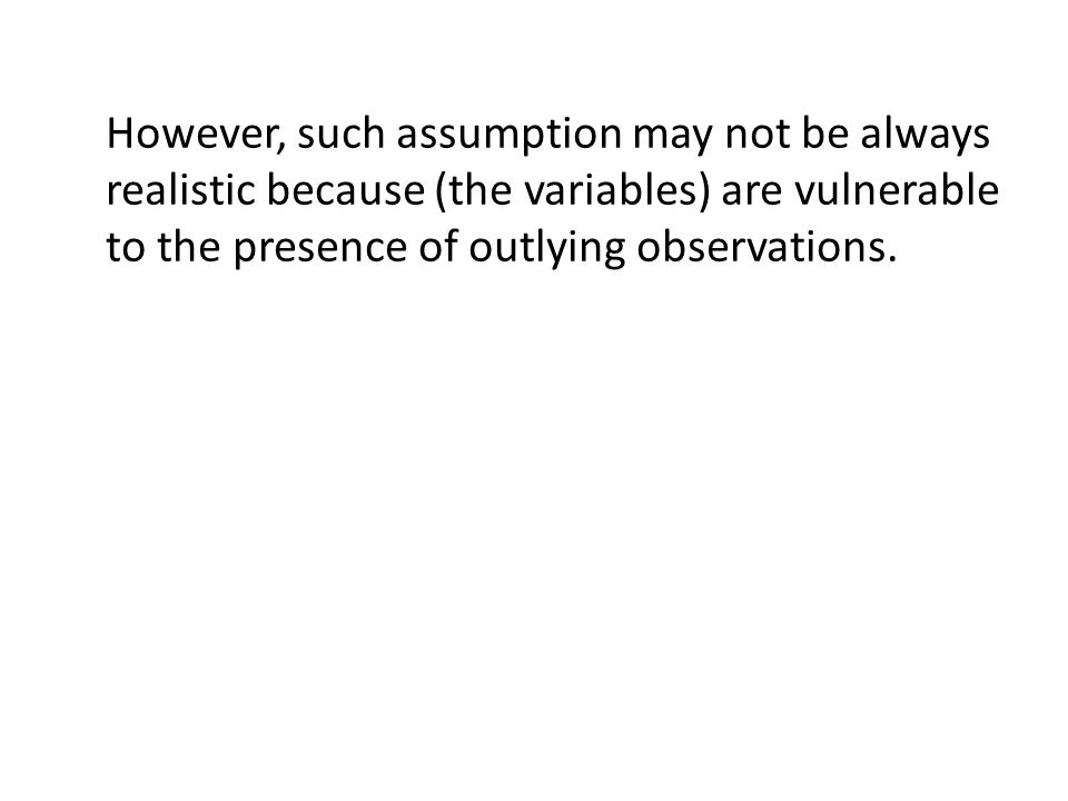 However, such assumption may not be always realistic because (the variables) are vulnerable to the presence of outlying observations.