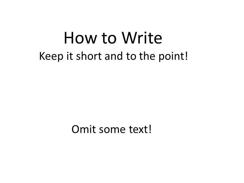 How to Write Keep it short and to the point! Omit some text!