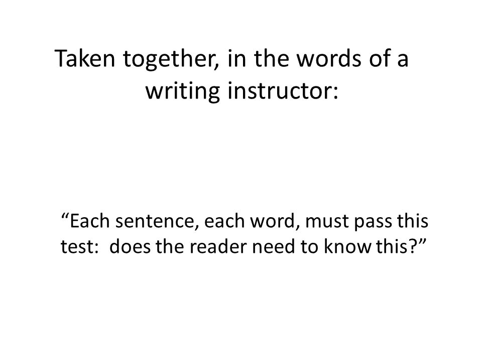 Taken together, in the words of a writing instructor: Each sentence, each word, must pass this test: does the reader need to know this