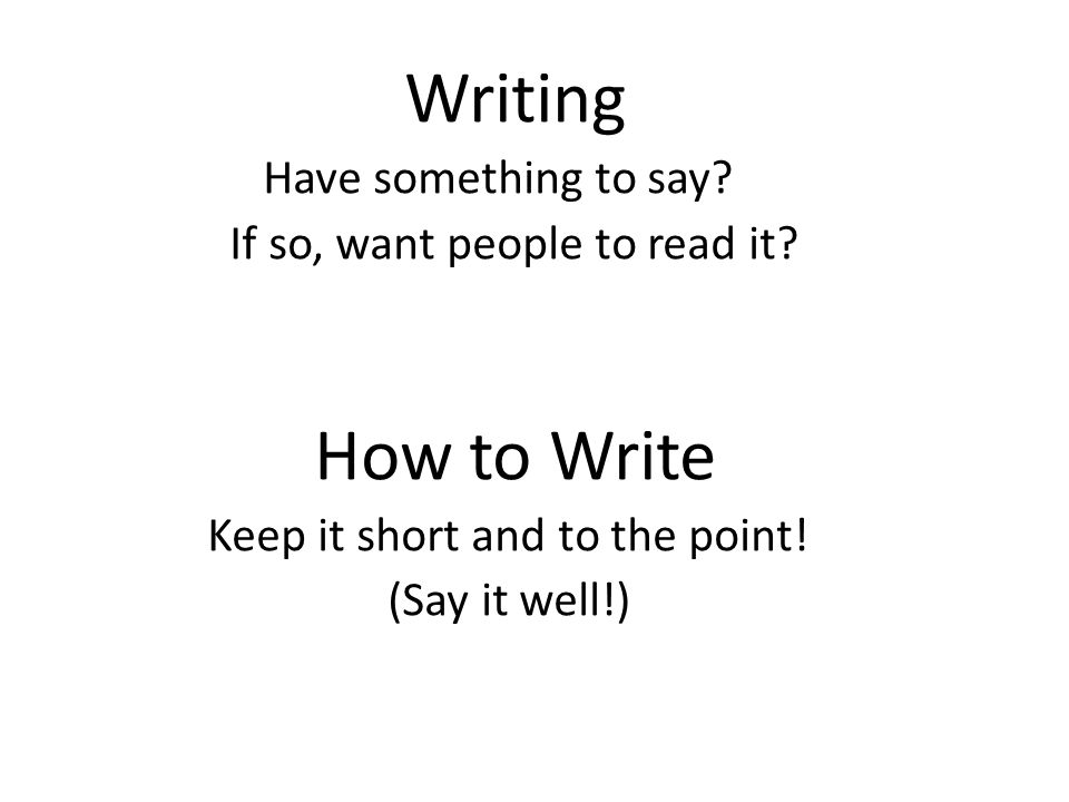 Writing Have something to say. If so, want people to read it.