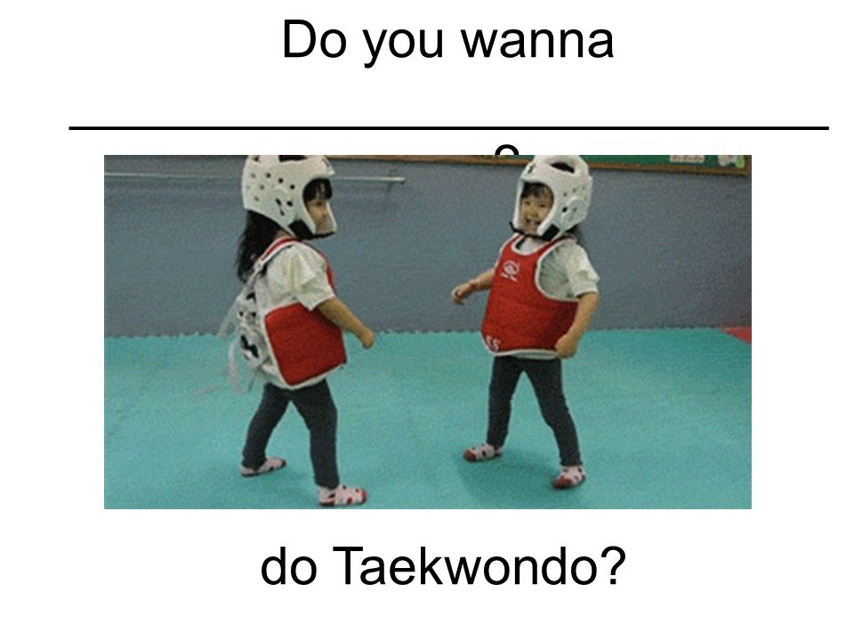Do you wanna __________________________ ____ do Taekwondo