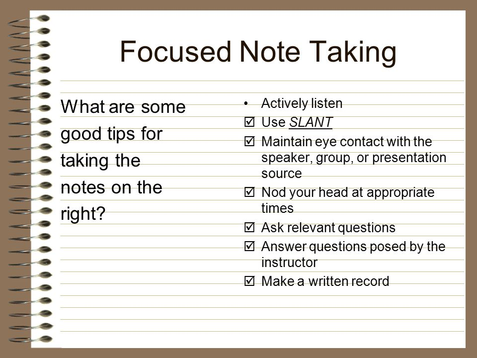 Focused Note Taking What are some good tips for taking the notes on the right? Actively listen  Use SLANTSLANT  Maintain eye contact with the speake