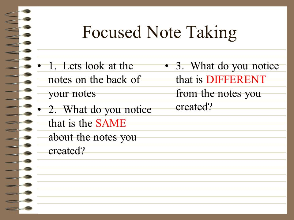Focused Note Taking 1. Lets look at the notes on the back of your notes 2. What do you notice that is the SAME about the notes you created? 3. What do