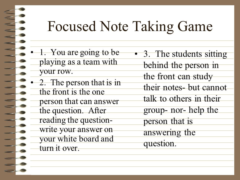 Focused Note Taking Game 1. You are going to be playing as a team with your row. 2. The person that is in the front is the one person that can answer