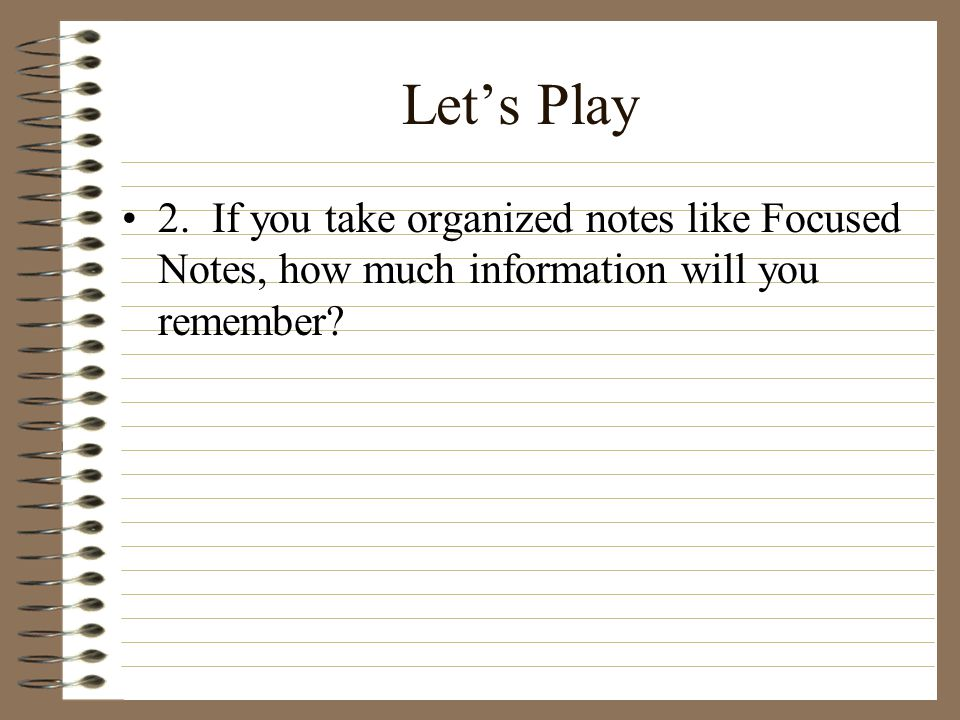Let's Play 2. If you take organized notes like Focused Notes, how much information will you remember?