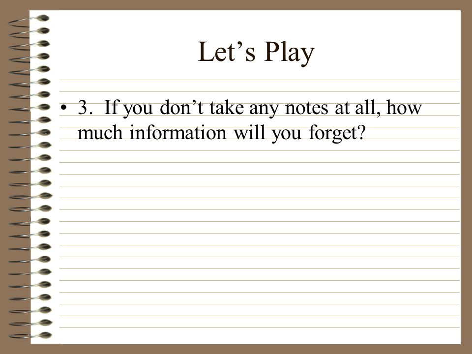 Let's Play 3. If you don't take any notes at all, how much information will you forget?