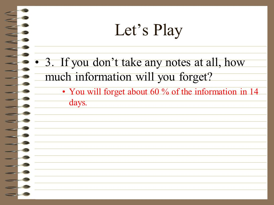 Let's Play 3. If you don't take any notes at all, how much information will you forget? You will forget about 60 % of the information in 14 days.